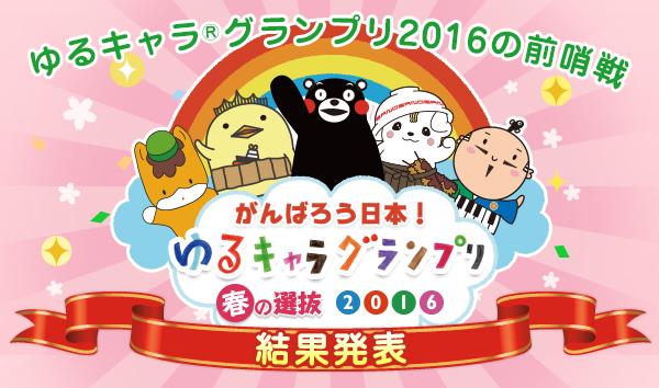 ゆるキャラグランプリ2016前哨戦 がんばろう日本!ゆるキャラグランプリ春の選抜 2016 結果発表